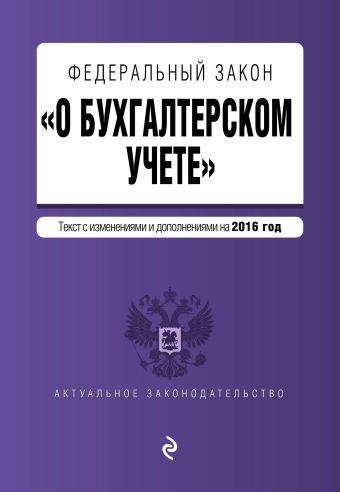 """Федеральный закон """"О бухгалтерском учете"""": текст с изм. и доп. на 2016 год"""