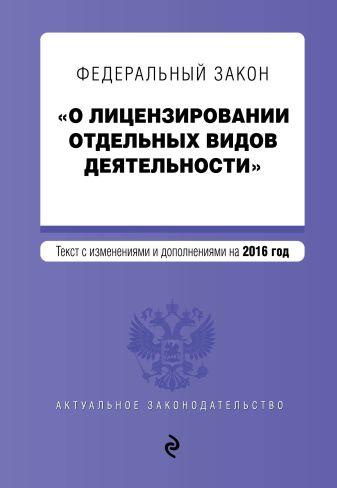 """Федеральный закон """"О лицензировании отдельных видов деятельности"""". Текст с изменениями и дополнениями на 2016 г."""