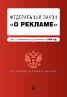 """Федеральный закон """"О рекламе"""". Текст с изменениями и дополнениями на 2016 г."""
