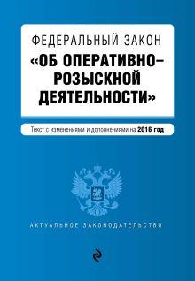"""Федеральный закон """"Об оперативно-розыскной деятельности"""". Текст с изменениями и дополнениями на 2016 год"""