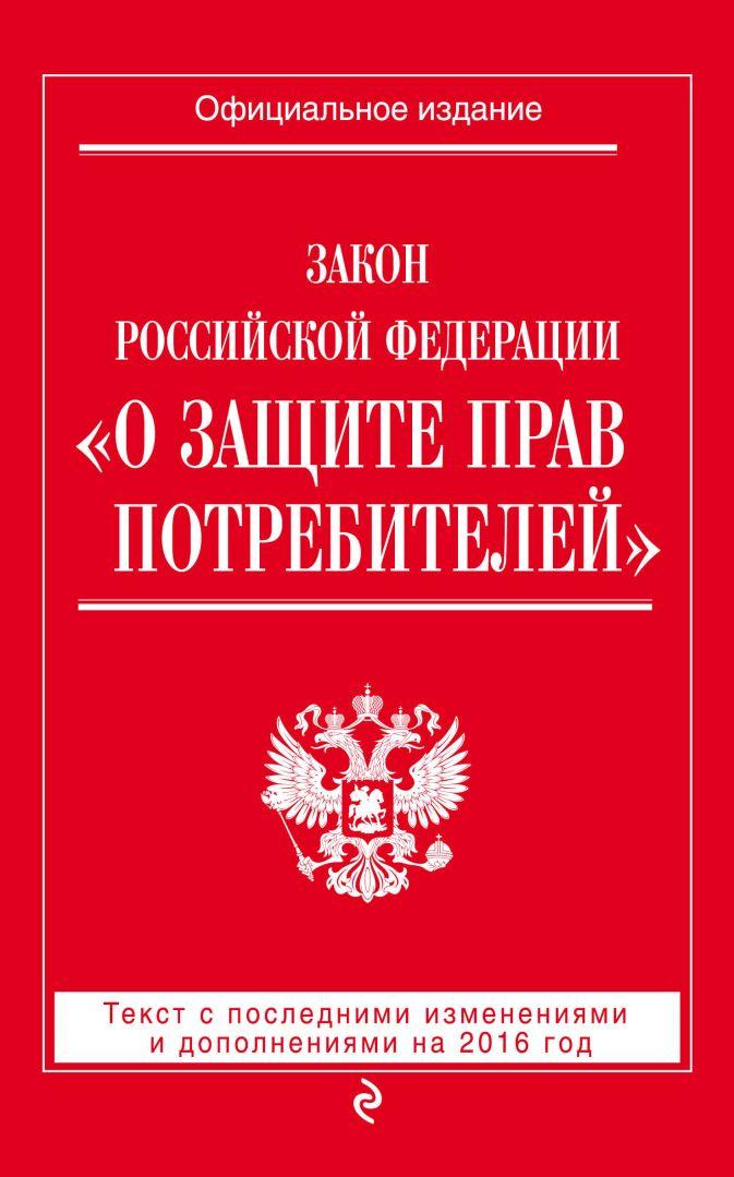 "Закон РФ ""О защите прав потребителей"": текст с посл. изм. и доп. на 2016 год"