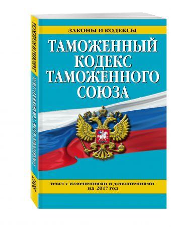 Таможенный кодекс Таможенного союза: текст с изм. и доп. на 2017 г.