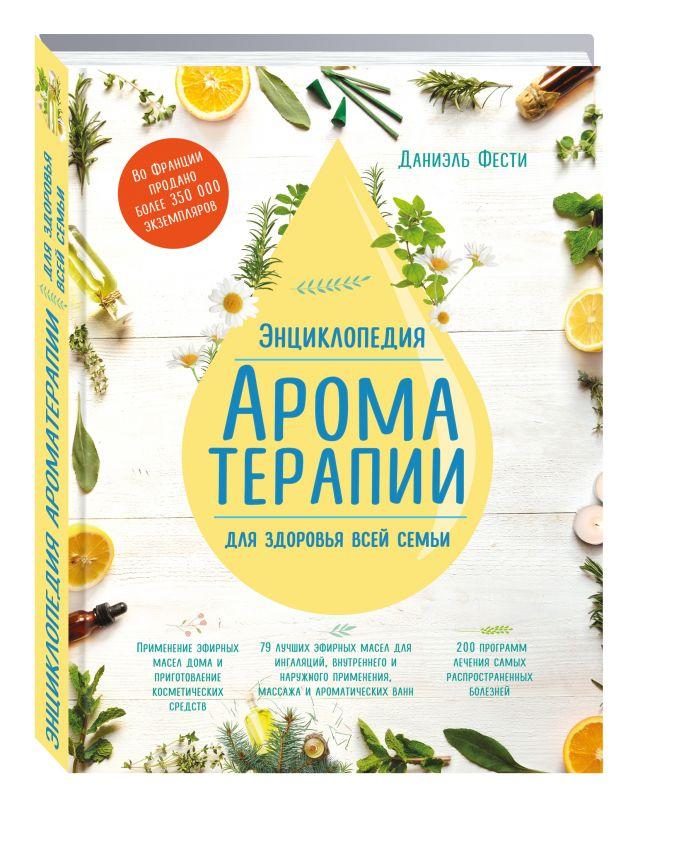 Даниэль Фести - Энциклопедия ароматерапии. Для здоровья всей семьи обложка книги