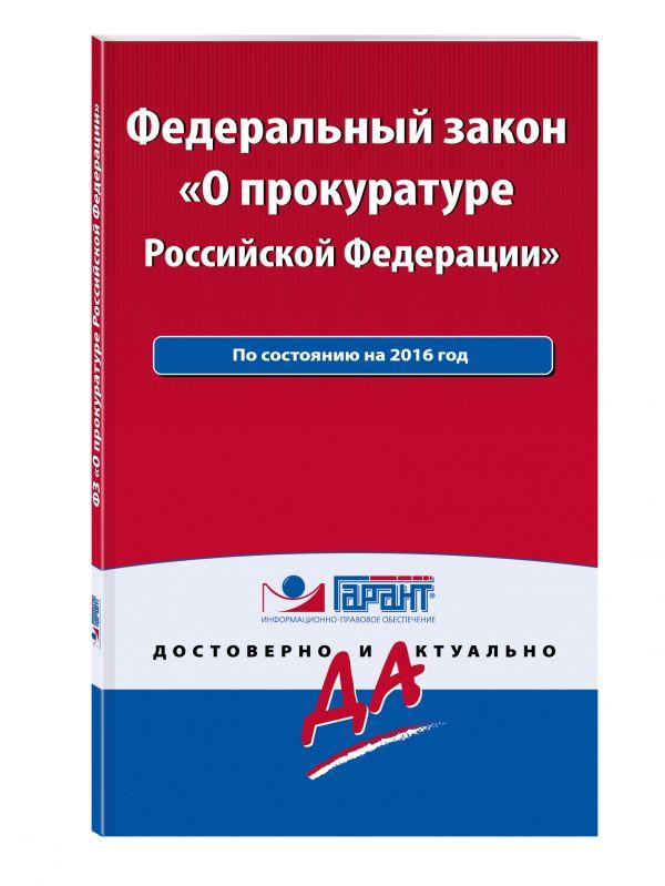 """Федеральный закон """"О прокуратуре РФ"""". По состоянию на 2016 год. С комментариями к последним изменениям"""