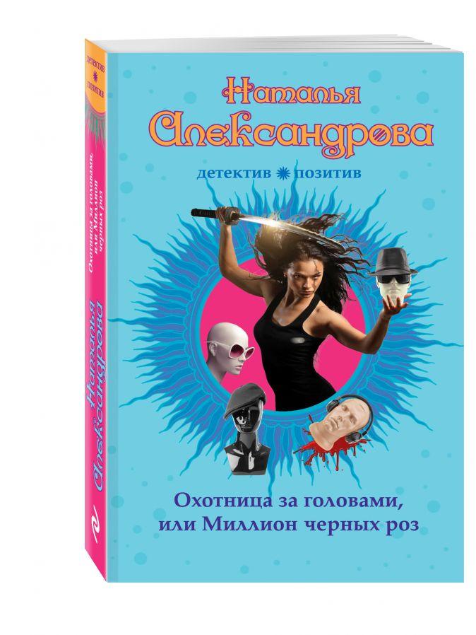 Александрова Н.Н. - Охотница за головами, или Миллион черных роз обложка книги
