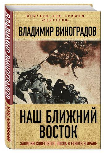 Владимир Виноградов - Наш Ближний Восток. Записки советского посла в Египте и Иране обложка книги