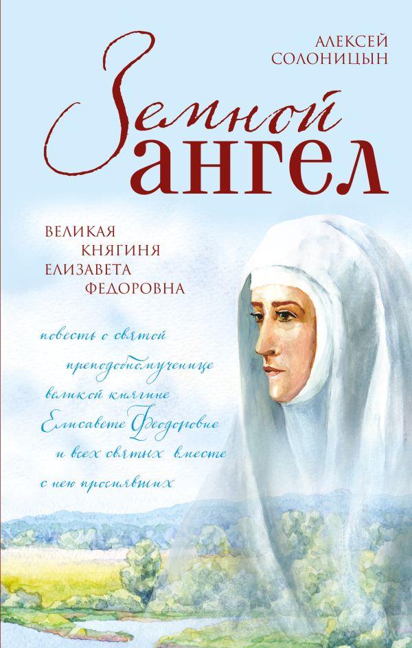 Земной ангел. Великая княгиня Елизавета Федоровна Солоницын А.А.