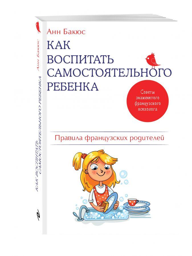 Анн Бакюс - Как воспитать самостоятельного ребенка. Правила французских родителей обложка книги