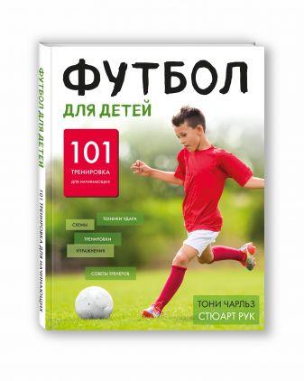 Тони Чарльз, Стюарт Рук - Футбол для детей. 101 тренировка для начинающего футболиста обложка книги