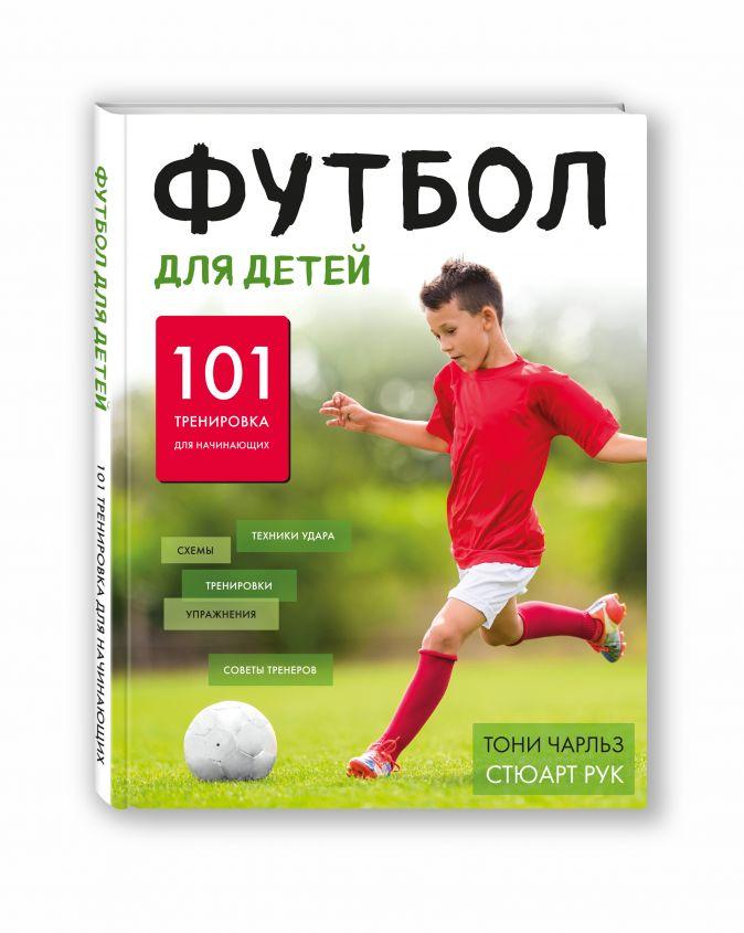 Футбол для детей. 101 тренировка для начинающего футболиста Тони Чарльз, Стюарт Рук