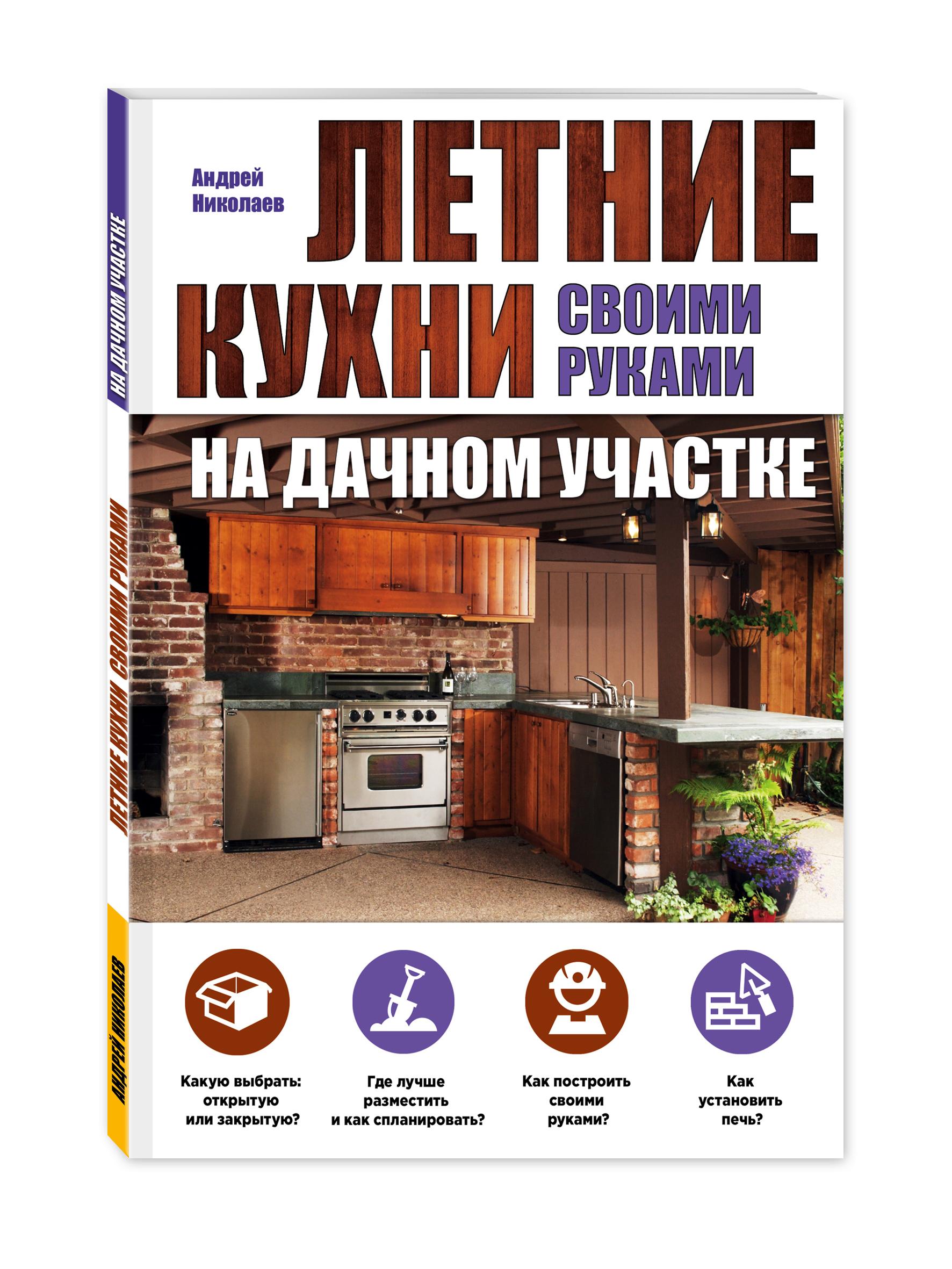 Андрей Николаев Летние кухни на дачном участке мария нелидова розарий на дачном участке