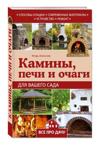 Камины, печи и очаги для вашего сада Алексеев И.А.