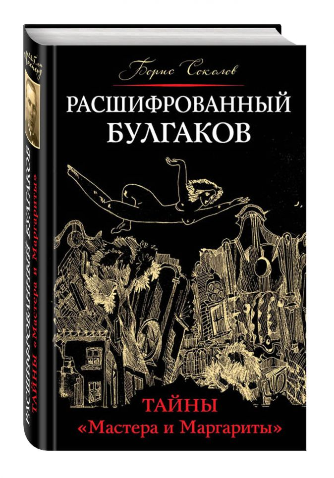 Расшифрованный Булгаков. Тайны «Мастера и Маргариты» Борис Соколов