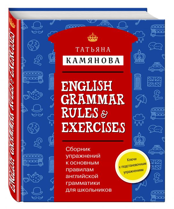 Сборник упражнений к основным правилам английской грамматики для школьников с ключами = English Grammar Rules & Exercises Камянова Т.Г.