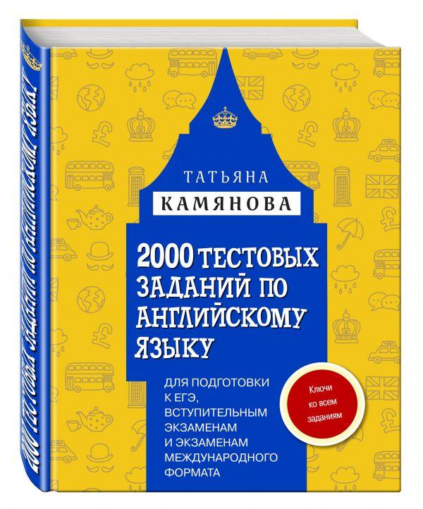 2000 тестовых заданий по английскому языку для подготовки к ЕГЭ, вступительным экзаменам и экзаменам международного формата с ключами Камянова Т.Г.
