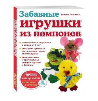 Забавные игрушки из помпонов Лысенко М.А.