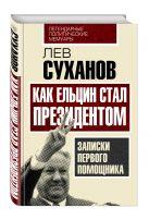 Лев Суханов - Как Ельцин стал президентом. Записки первого помощника' обложка книги