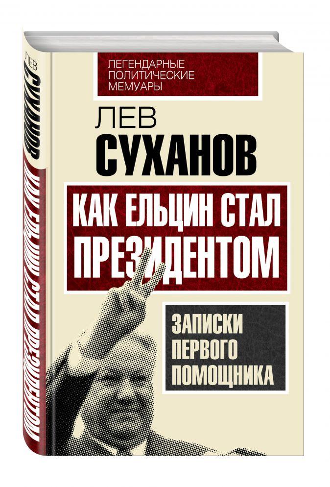 Лев Суханов - Как Ельцин стал президентом. Записки первого помощника обложка книги