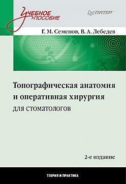 Топографическая анатомия и оперативная хирургия для стоматологов. 2-е изд. Семенов Г М