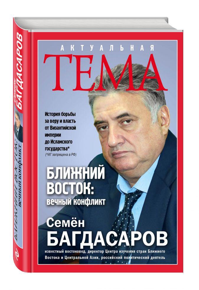 Ближний Восток: вечный конфликт Семен Багдасаров