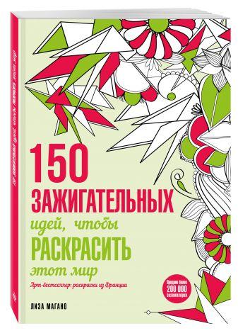 Лиза Магано, Шарлотта Легрис - 150 зажигательных идей, чтобы раскрасить этот мир обложка книги