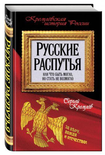 Русские распутья, или Что быть могло, но стать не возмогло Кремлев С.