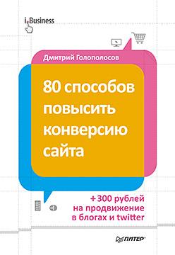 80 способов повысить конверсию сайта (полноцветное издание) Голополосов Д А