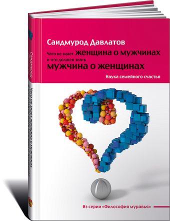 Чего не знает женщина о мужчинах и что должен знать мужчина о женщинах: Наука семейного счастья Давлатов С.