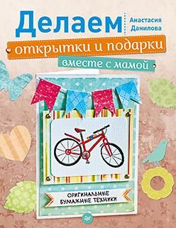 Делаем открытки и подарки вместе с мамой. Оригинальные бумажные техники Данилова А Ю