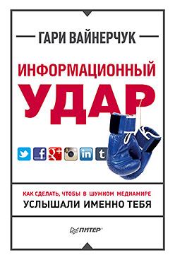 Вайнерчук Г - Информационный удар. Как сделать, чтобы в шумном медиамире услышали именно тебя обложка книги