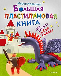 Большая пластилиновая книга. Как слепить любую сказку. 5+ Новацкая М В