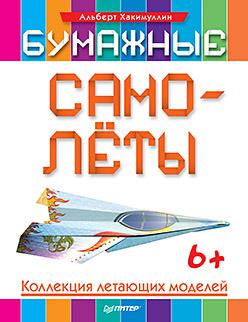 Хакимуллин А Б - Бумажные самолёты. Коллекция летающих моделей. 6+ обложка книги