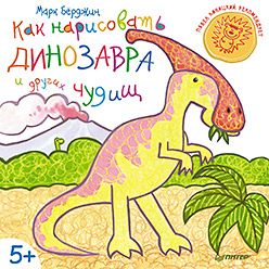 Как нарисовать динозавра и других чудищ. 5+ Бёрджин М