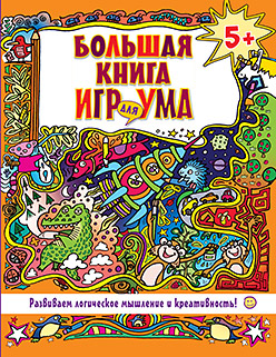 Большая книга игр для ума. Развиваем логическое мышление и креативность! 5+