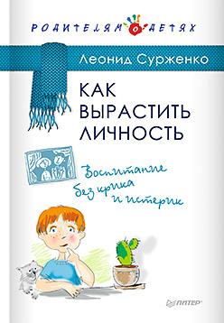Как вырастить Личность. Воспитание без крика и истерик Сурженко Л А
