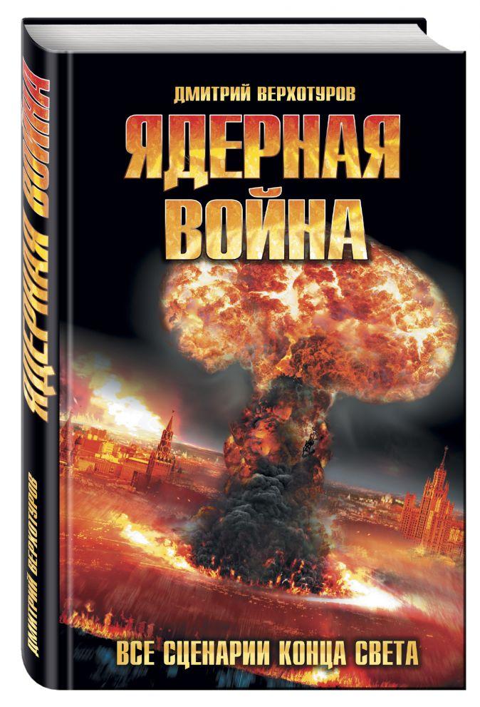 Дмитрий Верхотуров - Ядерная война. Все сценарии конца света обложка книги
