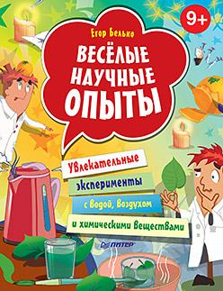 Белько Е А - Весёлые научные опыты. Увлекательные эксперименты с водой, воздухом и химическими веществами. 9+ обложка книги