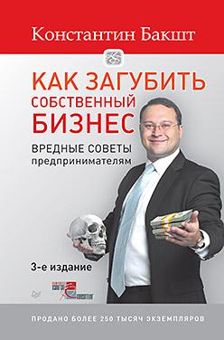 Как загубить собственный бизнес: вредные советы предпринимателям. 3-е изд. Бакшт К А