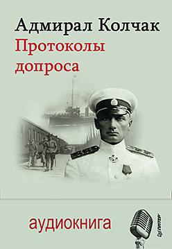Адмирал Колчак. Протоколы допроса. С предисловием Николая Старикова (+аудиодиск) - фото 1