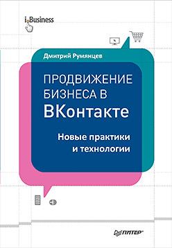 Продвижение бизнеса в ВКонтакте. Новые практики и технологии Румянцев Д В