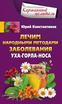 Лечим народными методами заболевания ухо-горло-нос Константинов Ю.