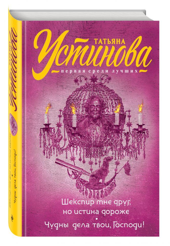 Татьяна Устинова - Шекспир мне друг, но истина дороже. Чудны дела твои, Господи! обложка книги