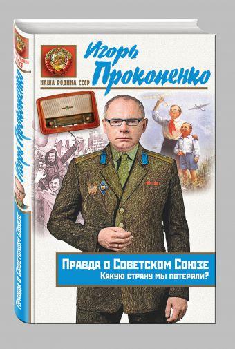 Правда о Советском Союзе. Какую страну мы потеряли? Прокопенко И.С.