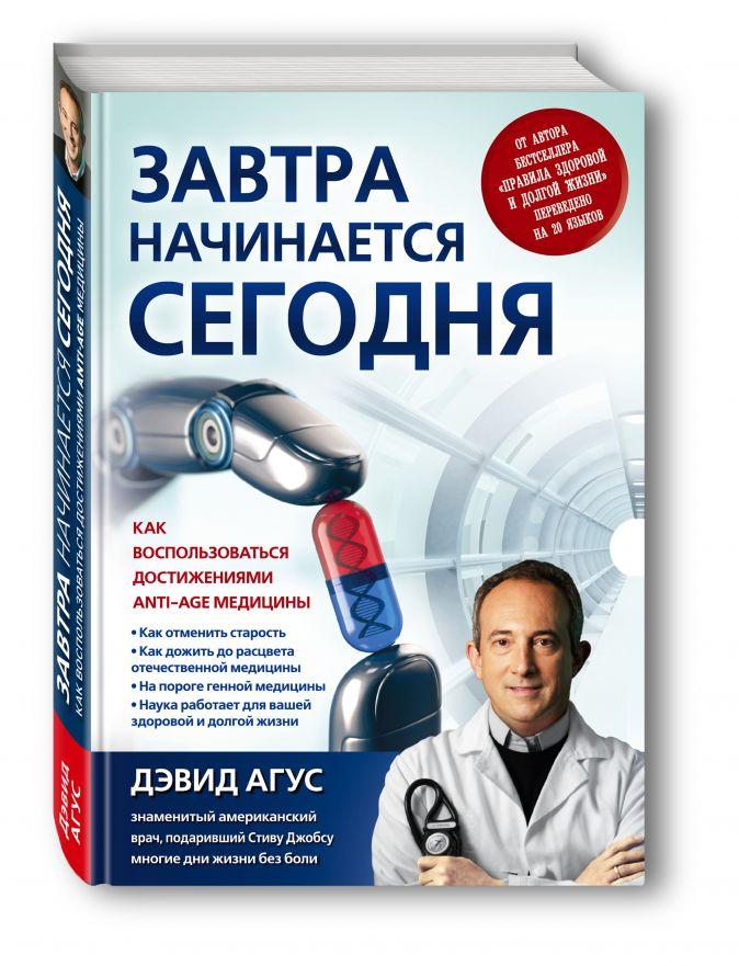 Дэвид Агус - Завтра начинается сегодня. Как воспользоваться достижениями anti-age медицины обложка книги