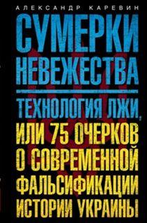 Каревин А.С. - Сумерки невежества. Технология лжи, или 75 очерков о современной фальсификации истории на Украине обложка книги