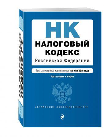 Налоговый кодекс Российской Федерации. Части первая и вторая : текст с изм. и доп. на 5 мая 2016 г.