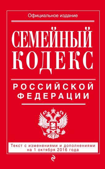 Семейный кодекс Российской Федерации : текст с изм. и доп. на 1 октября 2016 г.