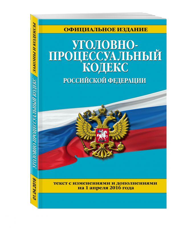 Уголовно-процессуальный кодекс Российской Федерации : текст с изм. и доп. на 1 апреля 2016 г.