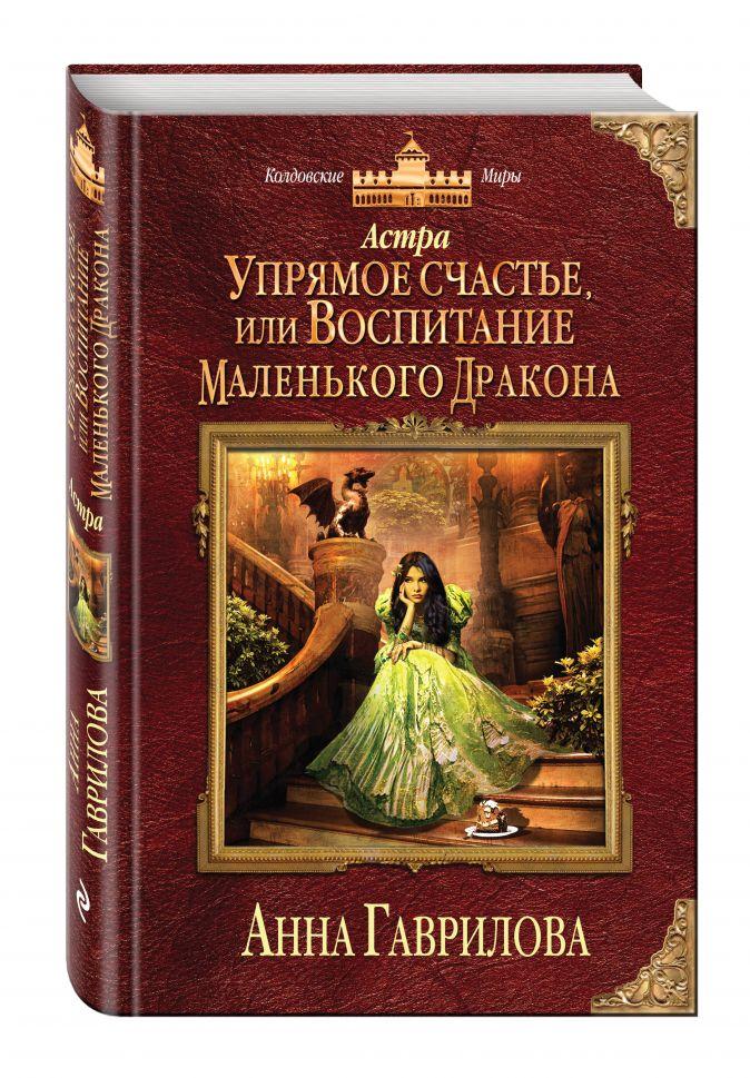 Анна Гаврилова - Астра. Упрямое счастье, или Воспитание маленького дракона обложка книги