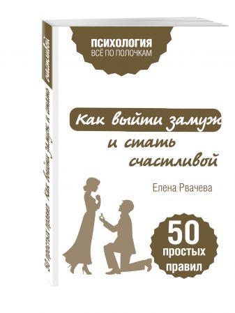 Елена Рвачева - Как выйти замуж и стать счастливой. 50 простых правил обложка книги